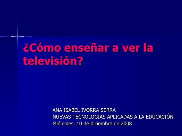 ¿Cómo enseñar a ver la televisión?   ANA ISABEL IVORRA SERRA  NUEVAS TECNOLOGIAS APLICADAS A LA EDUCACIÓN Miércoles, 10 de...