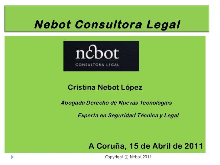 <ul><li>Cristina Nebot López </li></ul><ul><li>Abogada Derecho de Nuevas Tecnologías </li></ul><ul><li>  Experta en Seguri...