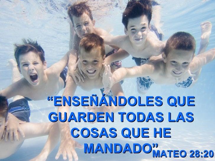 """ ENSEÑÁNDOLES QUE GUARDEN TODAS LAS COSAS QUE HE MANDADO"" MATEO 28:20"