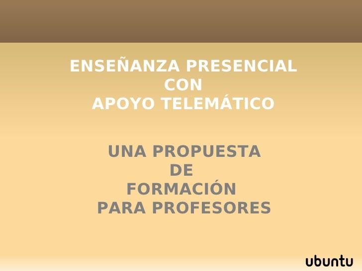 <ul><ul><li>ENSEÑANZA PRESENCIAL </li></ul></ul><ul><ul><li>CON </li></ul></ul><ul><ul><li>APOYO TELEMÁTICO </li></ul></ul...