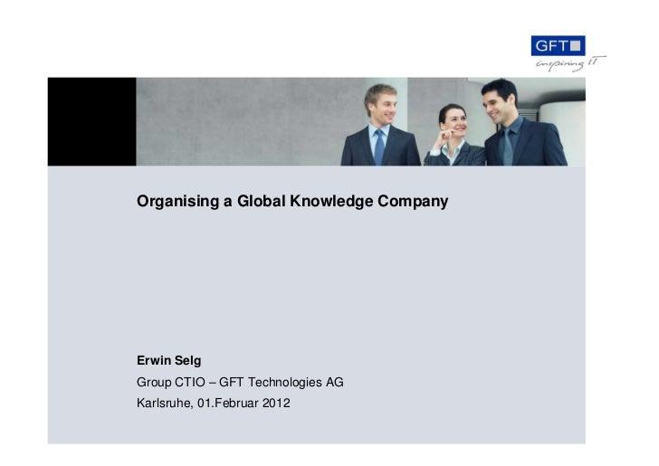 Organising a Global Knowledge CompanyErwin SelgGroup CTIO – GFT Technologies AGKarlsruhe, 01.Februar 2012