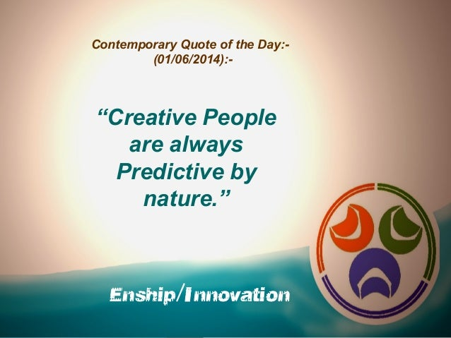 """Enship/Innovation Contemporary Quote of the Day:- (01/06/2014):- """"Creative People are always Predictive by nature."""""""