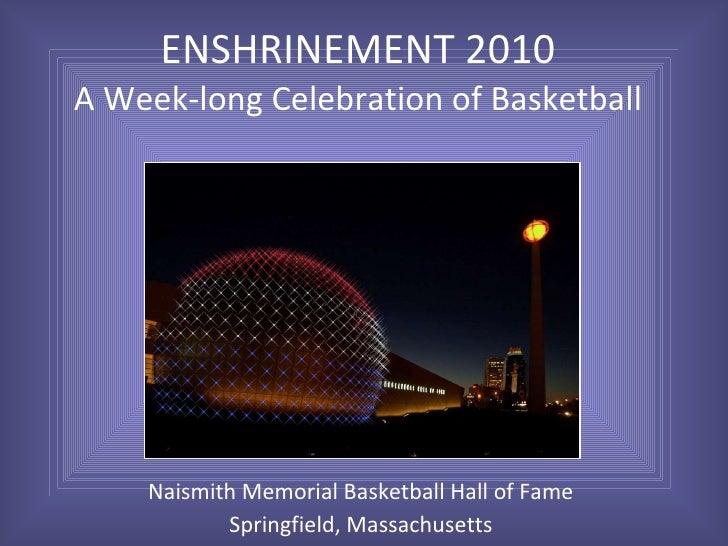 ENSHRINEMENT 2010 A Week-long Celebration of Basketball Naismith Memorial Basketball Hall of Fame Springfield, Massachusetts