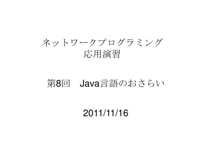 ネットワークプログラミング    応用演習第8回 Java言語のおさらい    2011/11/16