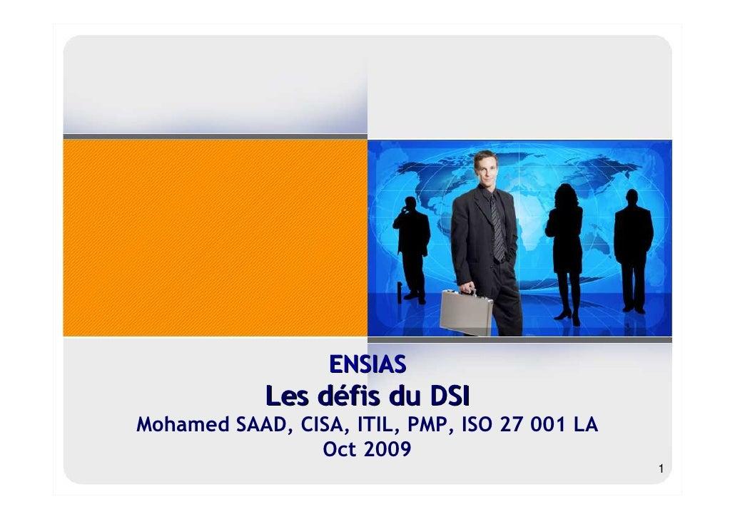 ENSIAS             Les défis du DSI Mohamed SAAD, CISA, ITIL, PMP, ISO 27 001 LA                 Oct 2009                 ...