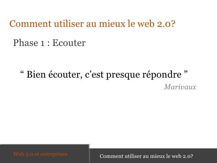 """<ul><li>Comment utiliser au mieux le web 2.0? </li></ul>Phase 1 : Ecouter Comment utiliser au mieux le web 2.0? """"  Bien éc..."""