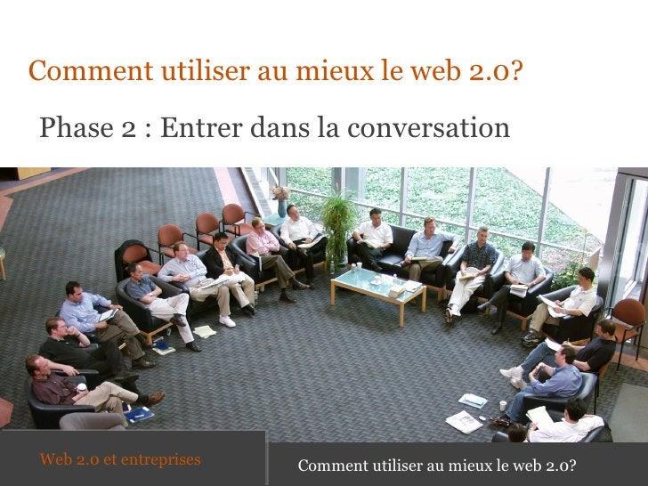 <ul><li>Comment utiliser au mieux le web 2.0? </li></ul>Phase 2 : Entrer dans la conversation Comment utiliser au mieux le...