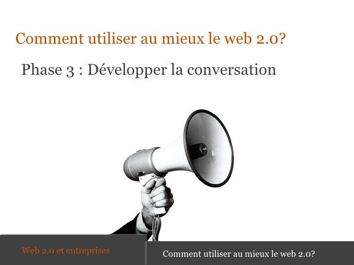 <ul><li>Comment utiliser au mieux le web 2.0? </li></ul>Phase 3 : Développer la conversation Comment utiliser au mieux le ...