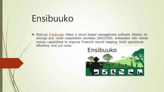 Ensibuuko  Start-up Ensibuuko offers a cloud based management software (Mobis) for savings and credit cooperative societi...