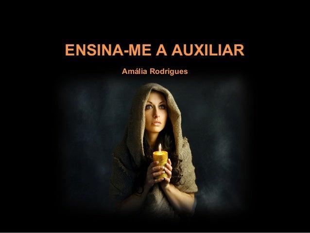 ENSINA-ME A AUXILIARENSINA-ME A AUXILIAR Amália RodriguesAmália Rodrigues