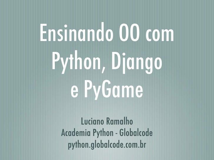 Ensinando OO com Python, Django    e PyGame        Luciano Ramalho  Academia Python - Globalcode    python.globalcode.com.br