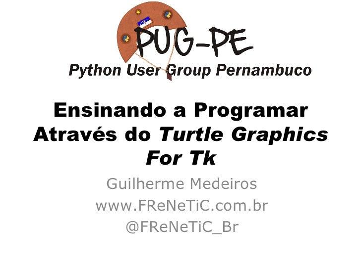 Ensinando a Programar Através do  Turtle Graphics For Tk Guilherme Medeiros www.FReNeTiC.com.br @FReNeTiC_Br