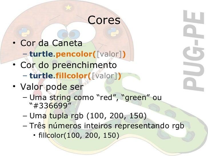 Cores <ul><li>Cor da Caneta </li></ul><ul><ul><li>turtle . pencolor( [valor] ) </li></ul></ul><ul><li>Cor do preenchimento...