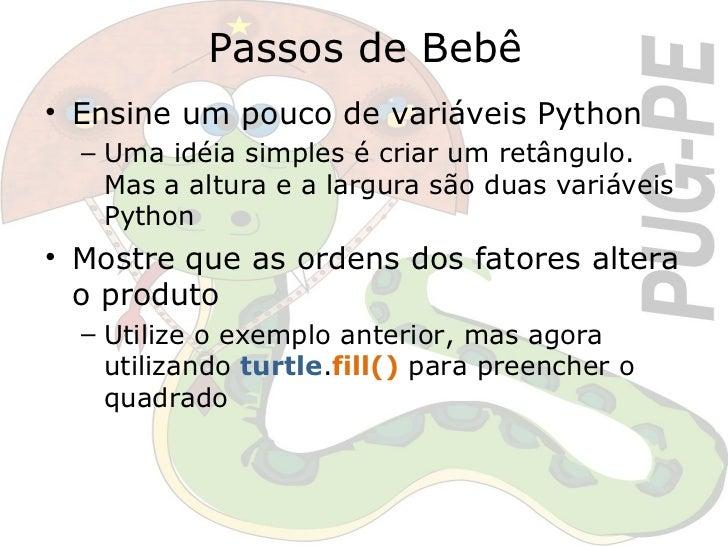 Passos de Bebê <ul><li>Ensine um pouco de variáveis Python </li></ul><ul><ul><li>Uma idéia simples é criar um retângulo. M...