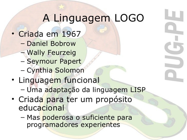 A Linguagem LOGO <ul><li>Criada em 1967 </li></ul><ul><ul><li>Daniel Bobrow </li></ul></ul><ul><ul><li>Wally Feurzeig </li...