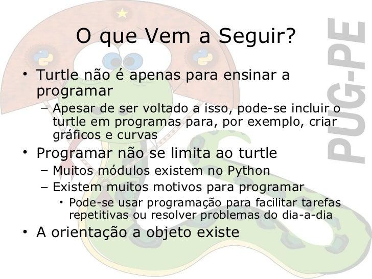 O que Vem a Seguir? <ul><li>Turtle não é apenas para ensinar a programar </li></ul><ul><ul><li>Apesar de ser voltado a iss...