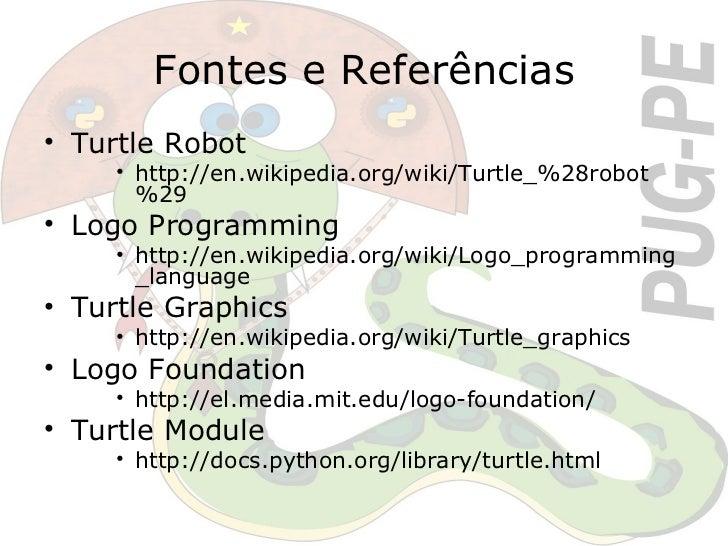 Fontes e Referências <ul><li>Turtle Robot </li></ul><ul><ul><ul><li>http://en.wikipedia.org/wiki/Turtle_%28robot%29 </li><...