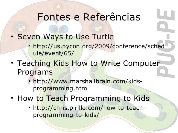 Fontes e Referências <ul><li>Seven Ways to Use Turtle </li></ul><ul><ul><ul><li>http://us.pycon.org/2009/conference/schedu...