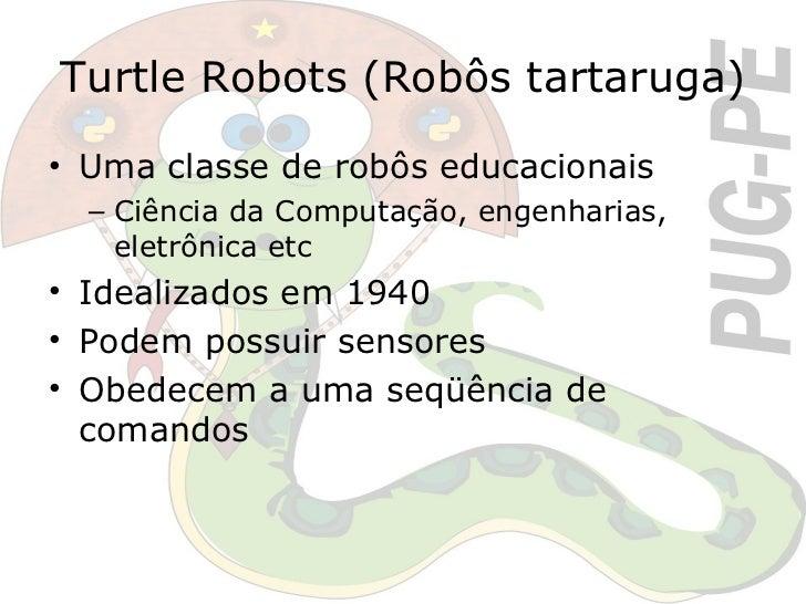 Turtle Robots (Robôs tartaruga) <ul><li>Uma classe de robôs educacionais </li></ul><ul><ul><li>Ciência da Computação, enge...