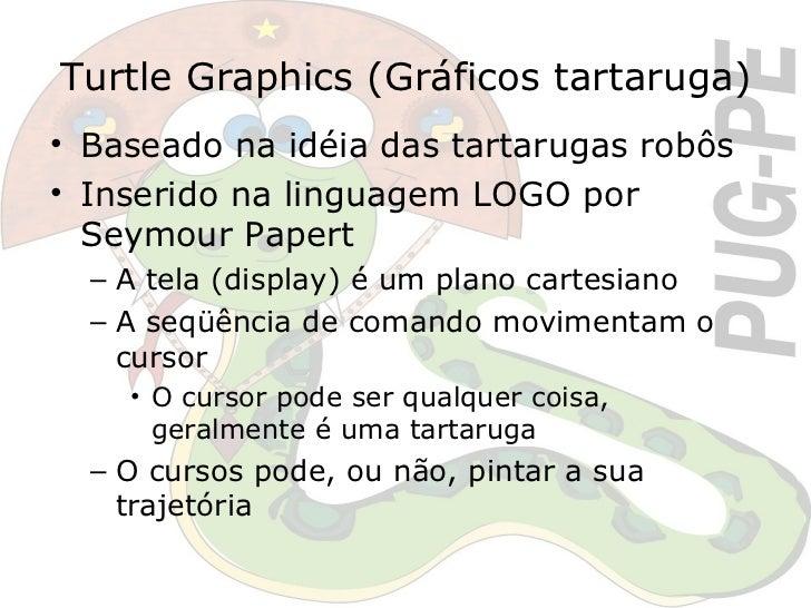 Turtle Graphics (Gráficos tartaruga) <ul><li>Baseado na idéia das tartarugas robôs </li></ul><ul><li>Inserido na linguagem...