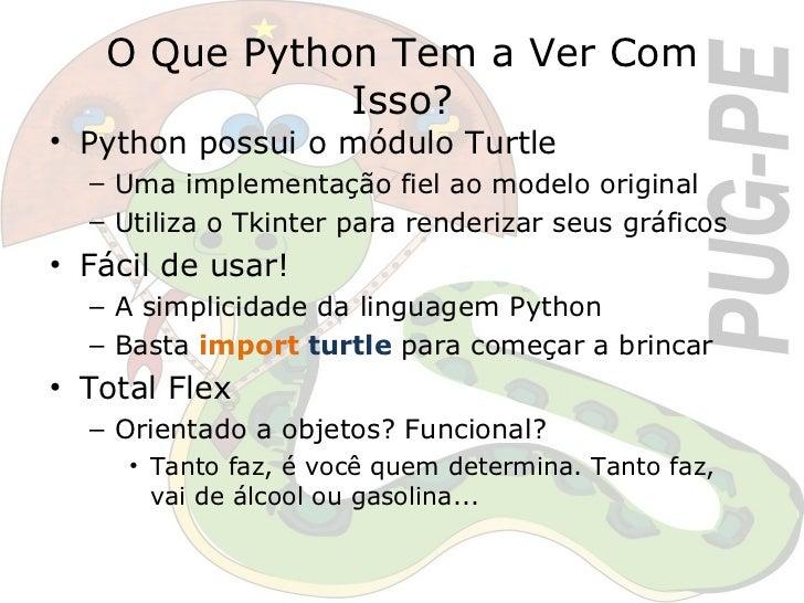 O Que Python Tem a Ver Com Isso? <ul><li>Python possui o módulo Turtle </li></ul><ul><ul><li>Uma implementação fiel ao mod...