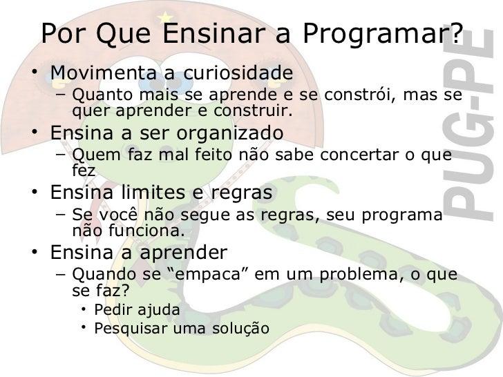 Por Que Ensinar a Programar? <ul><li>Movimenta a curiosidade </li></ul><ul><ul><li>Quanto mais se aprende e se constrói, m...