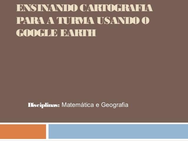 ENSINANDO CARTOGRAFIA PARA A TURMA USANDO O GOOGLE EARTH  Disciplinas: Matemática e Geografia