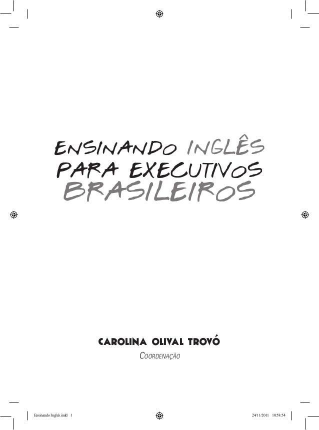 Carolina Olival Trovó Coordenação ENSINANDO INGLÊS PARA EXECUTIVOS BRASILEIROS Ensinando Inglês.indd 1 24/11/2011 10:58:54