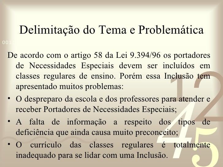 Delimitação do Tema e Problemática <ul><li>De acordo com o artigo 58 da Lei 9.394/96 os portadores de Necessidades Especia...
