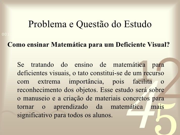 Problema e Questão do Estudo <ul><li>Como ensinar Matemática para um Deficiente Visual? </li></ul>Se tratando do ensino de...