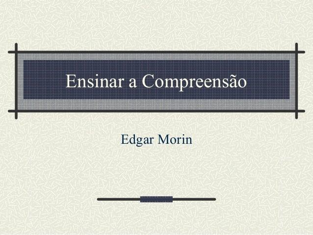 Ensinar a Compreensão Edgar Morin