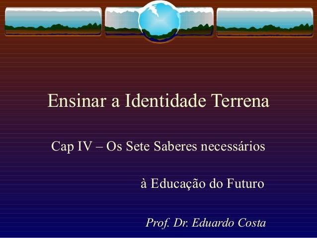 Ensinar a Identidade Terrena Cap IV – Os Sete Saberes necessários à Educação do Futuro Prof. Dr. Eduardo Costa