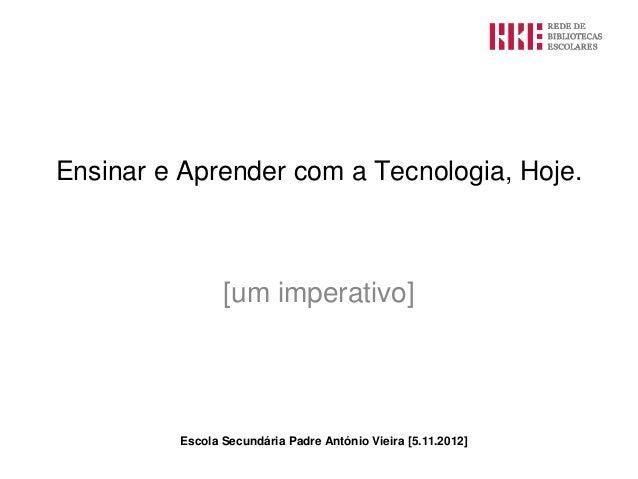 Ensinar e Aprender com a Tecnologia, Hoje.                [um imperativo]         Escola Secundária Padre António Vieira [...