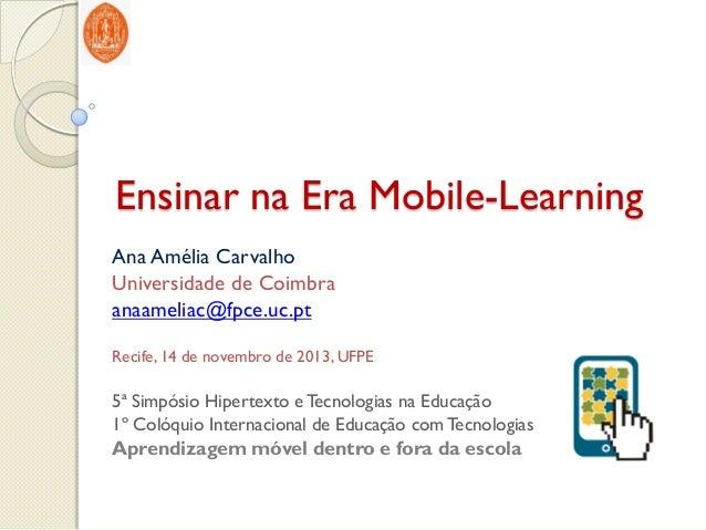 Ensinar na Era Mobile-Learning Ana Amélia Carvalho Universidade de Coimbra anaameliac@fpce.uc.pt Recife, 14 de novembro de...