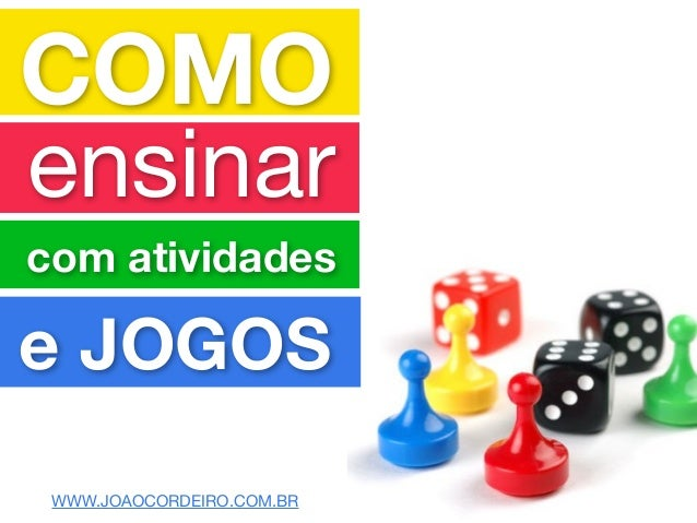 COMO ensinar com atividades e JOGOS WWW.JOAOCORDEIRO.COM.BR