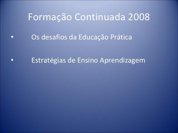 Formação Continuada 2008 <ul><li>Os desafios da Educação Prática </li></ul><ul><li>Estratégias de Ensino Aprendizagem </li...