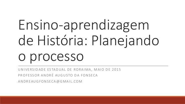 Ensino-aprendizagem de História: Planejando o processo UNIVERSIDADE ESTADUAL DE RORAIMA, MAIO DE 2015 PROFESSOR ANDRÉ AUGU...