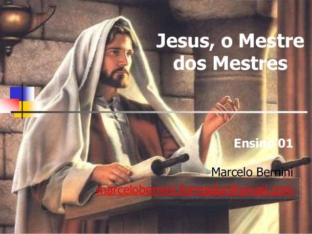 Jesus, o Mestre dos Mestres Ensino 01 Marcelo Bernini marcelobernini.formador@ymail.com