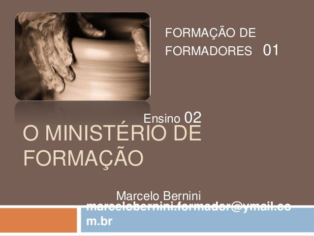 O MINISTÉRIO DE FORMAÇÃO FORMAÇÃO DE FORMADORES 01 Ensino 02 Marcelo Bernini marcelobernini.formador@ymail.co m.br