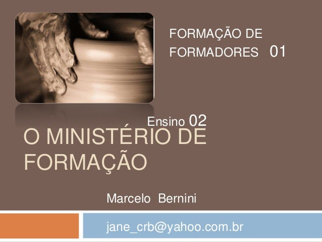 O MINISTÉRIO DE FORMAÇÃO FORMAÇÃO DE FORMADORES 01 Ensino 02 Marcelo Bernini jane_crb@yahoo.com.br