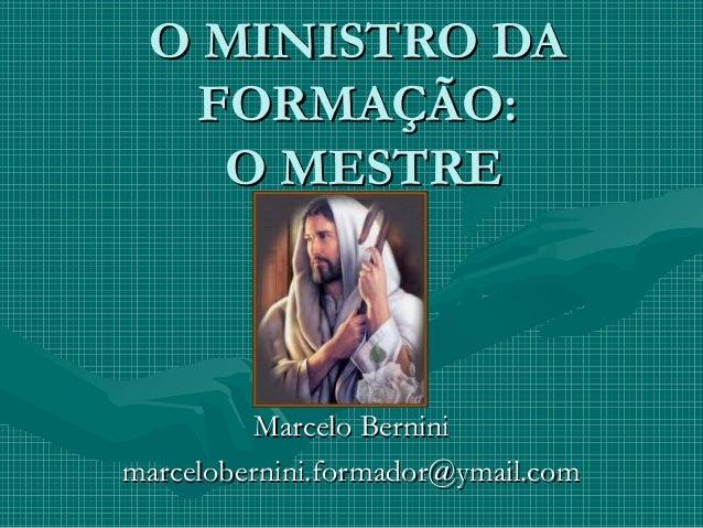 O MINISTRO DAO MINISTRO DA FORMAÇÃO:FORMAÇÃO: O MESTREO MESTRE Marcelo BerniniMarcelo Bernini marcelobernini.formador@ymai...