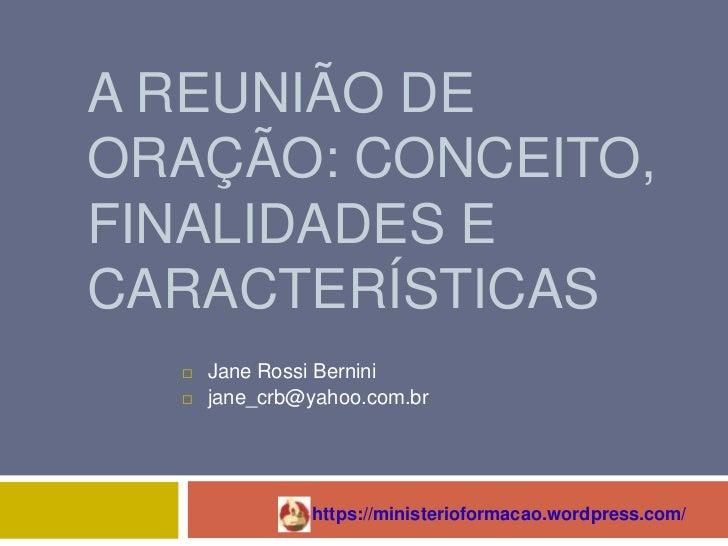 A REUNIÃO DEORAÇÃO: CONCEITO,FINALIDADES ECARACTERÍSTICAS     Jane Rossi Bernini     jane_crb@yahoo.com.br              ...