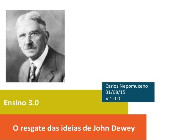 Ensino 3.0 O resgate das ideias de John Dewey Carlos Nepomuceno 31/08/15 V 1.0.0