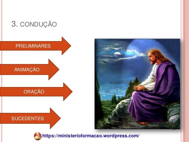 3. CONDUÇÃO PRELIMINARESANIMAÇÃO   ORAÇÃOSUCEDENTES           https://ministerioformacao.wordpress.com/