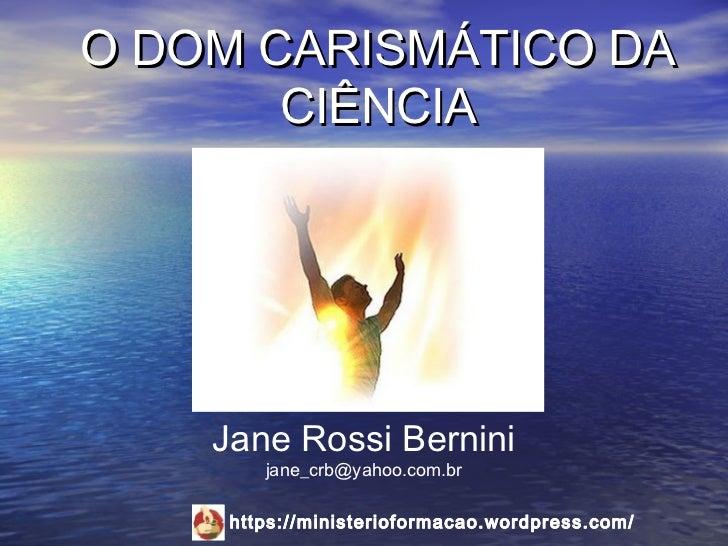 O DOM CARISMÁTICO DA       CIÊNCIA    Jane Rossi Bernini        jane_crb@yahoo.com.br     https://ministerioformacao.wordp...