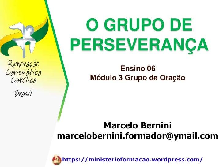 O GRUPO DE   PERSEVERANÇA                Ensino 06         Módulo 3 Grupo de Oração         Marcelo Berninimarcelobernini....
