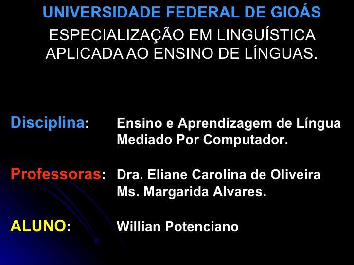 UNIVERSIDADE FEDERAL DE GIOÁS ESPECIALIZAÇÃO EM LINGUÍSTICA APLICADA AO ENSINO DE LÍNGUAS. Disciplina :  Ensino e Aprendiz...