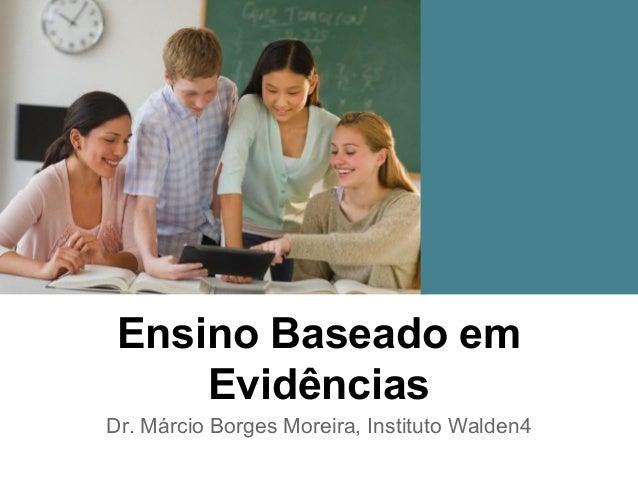 Ensino Baseado em Evidências Dr. Márcio Borges Moreira, Instituto Walden4
