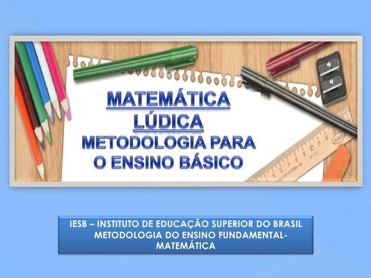 IESB – INSTITUTO DE EDUCAÇÃO SUPERIOR DO BRASIL      METODOLOGIA DO ENSINO FUNDAMENTAL-                    MATEMÁTICA