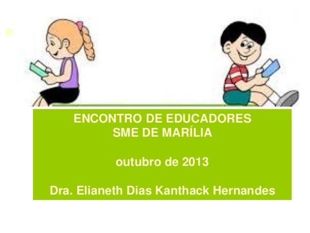 ENCONTRO DE EDUCADORES SME DE MARÍLIA outubro de 2013 Dra. Elianeth Dias Kanthack Hernandes